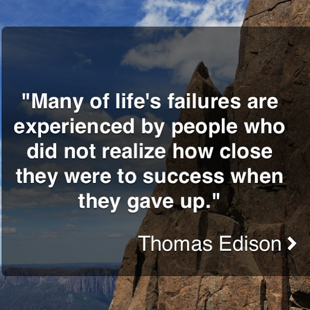 """""""Many Of Life's Failures Are Experienced By People Who Did Not Realize How Close They Were To Success When They Gave Up"""""""