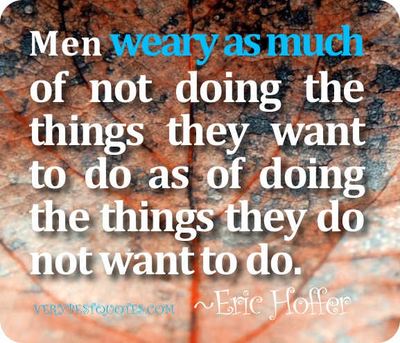 Men Weary As Much Of Not Doing The Things They Want To Do As Of Doing The Things They Do Not Want To Do. - Eric Hoffer