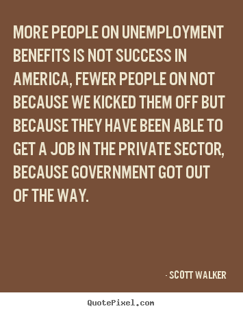 More People On Unemployment Benefits Is Not Success In America, Fewer People On Not Because We Kicked Them Off But Because They Have Been Able To Get a Job In The Private Sector, Because Government Got Out Of The W