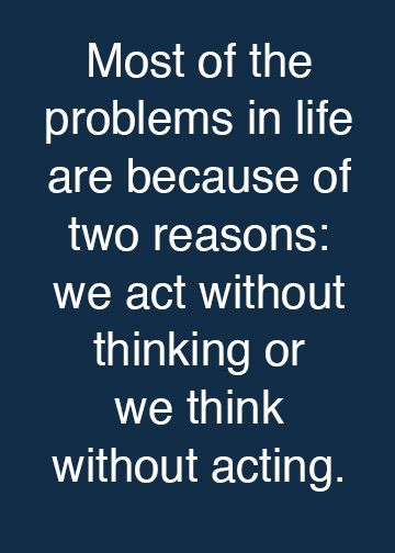 Most of The Problems In Life Are Because Of Two Reasons, We Act Without Thinking Or We Think Without Acting