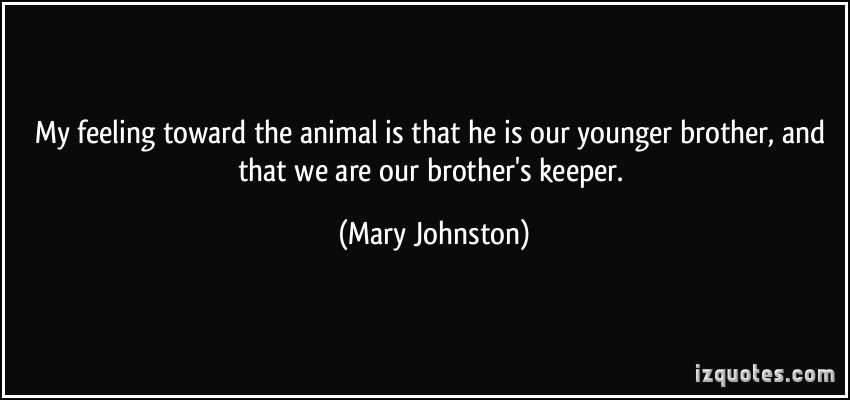 My Feeling Toward The Animal Is That He Is Our Younger Brother, And That We Are Our Brother's Keeper. - Mary Johnson