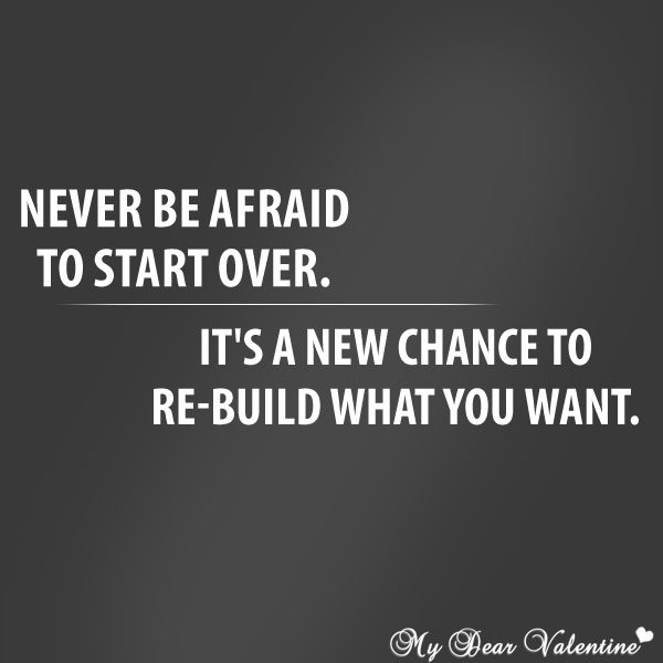 Never Be Afraid To Start Over. It's A New Chance To Re-Build What You Want