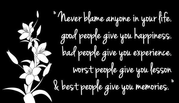 """Never Blame Anyone In Your Life. Good People Give You Happiness, Bad People Give You Experience, Worst People Give You Lesson & Best People Gives You Memories"""