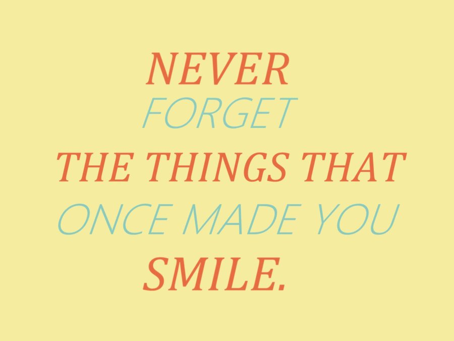 Never Forget The Things That Once Made You Smile