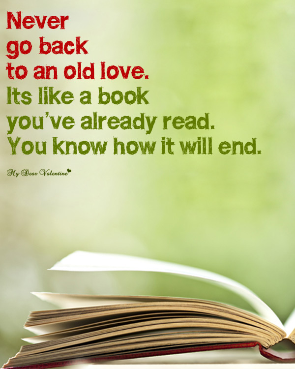 Never Go Back To An Old Love. Its Like a Book You've Already Read. You Know How It Will End
