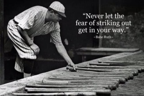 """Never Let The Fear Of Striking Out Get In Your Way"""