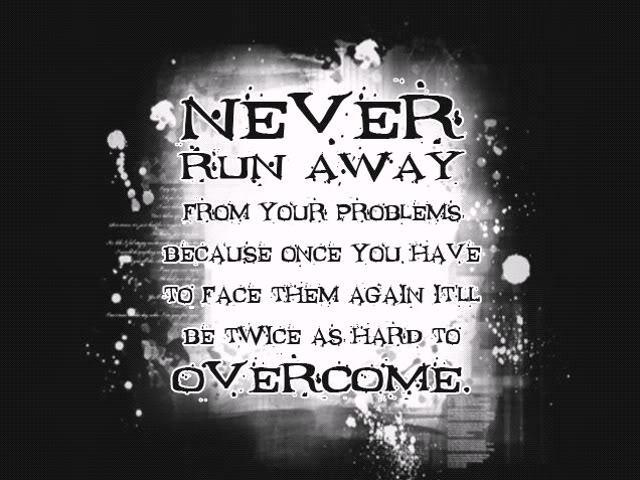 Never Run Away From Your Problems Because Once You Have To Face Them Again It'll Be Twice As Hard To Overcome