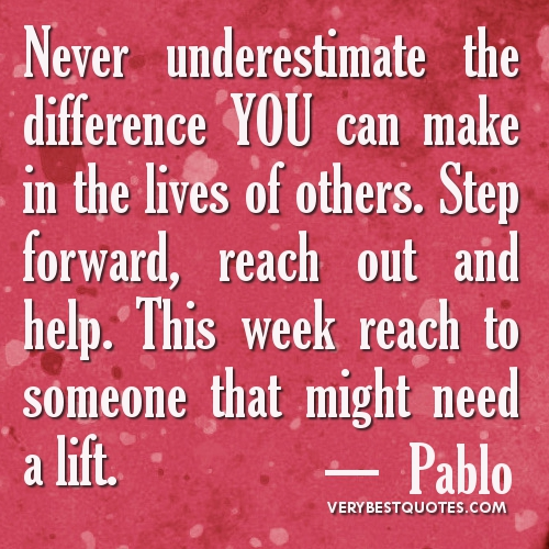 Never Underestimate The Difference You Can Make In The Lives Of Others. Step Forward, Reach Out And Help. This Week Reach To Someone That Might Need A Lift