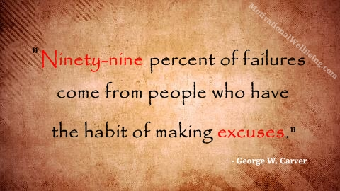 """Ninety Nine Percent of Failures Come From People Who Have The Habit of Making Excuses"""