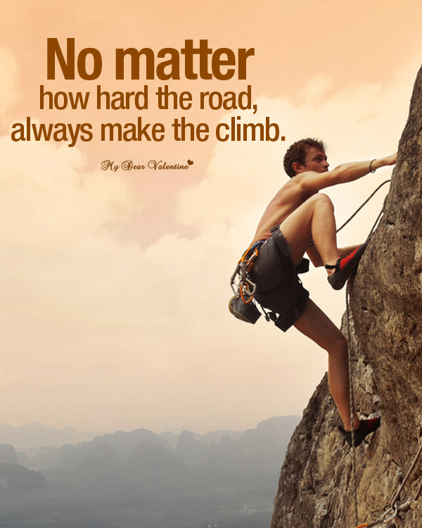 No Matter How Hard The Road, Always Make The Climb