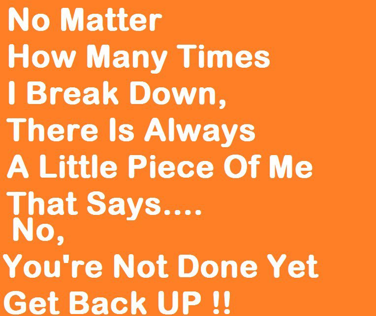 No Matter How Many Times I Break Down, There Is Always A Little Piece Of Me That Says, No. You're Not Done Yet Get Back Up !!
