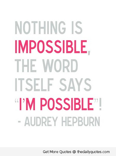 "Nothing Is Impossible, The Word Itself Sayd ""I'm Possible""!"