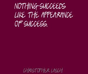 Nothing Succeeds Like The Appearance Of Success. - Christopher Lasch