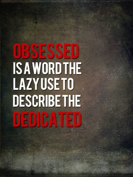Obsessed Is A Word The Lazy Use To Describe The Dedicated