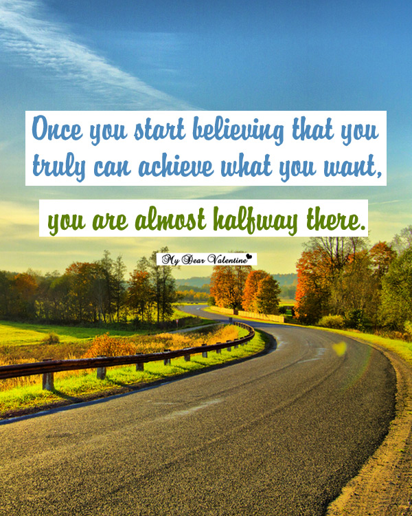 Once You Start Believing That You Truly Can Achieve What You Want, You Are Almost Halfway There
