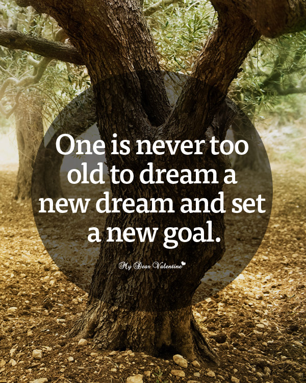 One Is Never Too Old To Dream A New Dream And Set a New Goal