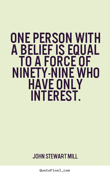 One Person With A Belief Is Equal To A Force Of Ninety-Nine Who Have Only Interest. - John Stewart Mill