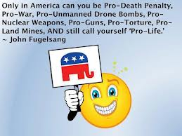 Only In America Can You Be Pro- Death Penalty, Pro-War, Pro-Unmanned Drone Bombs, Pro- Nuclear Weapons, Pro-Guns, Pro-Torture, Pro-Land Mines, And Still Call Yourself 'Pro-Life.'