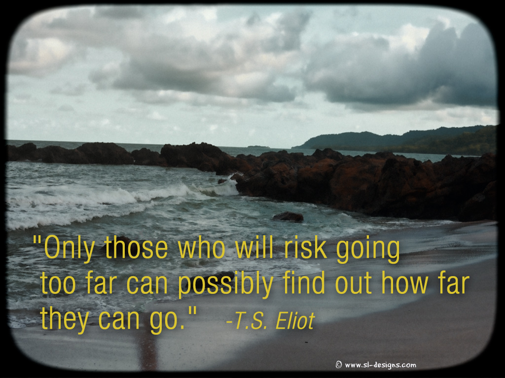 """Only Those Who Will Risk Going Too Far Can Possibly Find Out How Far They Can Go"""