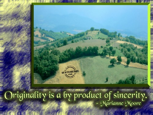 Originality Is A By Product Of Sincerity. - Marianne Moore