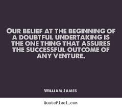 Our Belief At The Beginning Of A Doubtful Undertaking Is The One Thing That Assures The Successful Outcome Of Any Venture. - William James