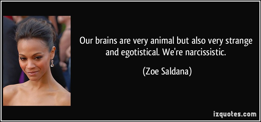 Our Brains Are Very Animal But Also Very Strange And Egotistical We're Narcissistic - Zoe Saldana