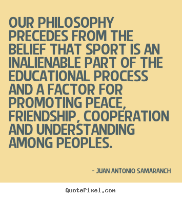 Our Philosophy Precedes From The Belief That Sport Is An Inalienable Part Of The Educational Process And A Factor For Promoting Peace… - Juan Antonio Samaranch
