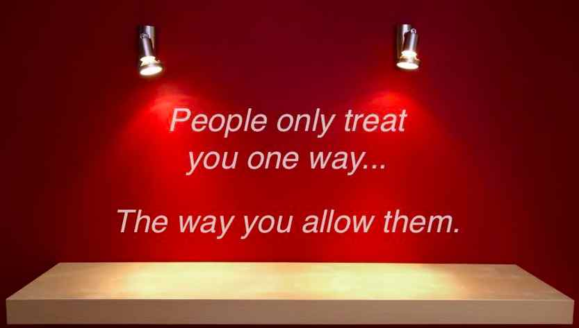 People Only Treat You One Way… The Way You Allow Them