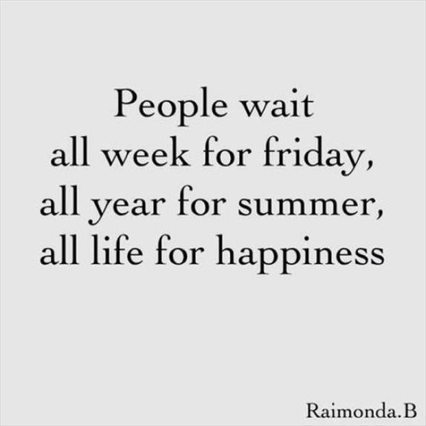 People Wait All Week For Summer, All Life For Happiness