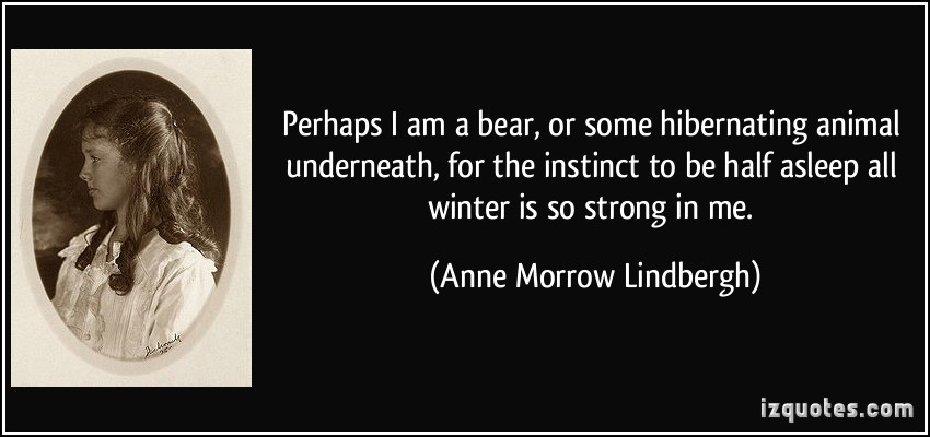 Perhaps I Am A Bear Or Some Hibernating Animal Underneath For The Instinct To Be Half Asleep All Winter Is So Strong In Me - Anne Morrow Lindbergh