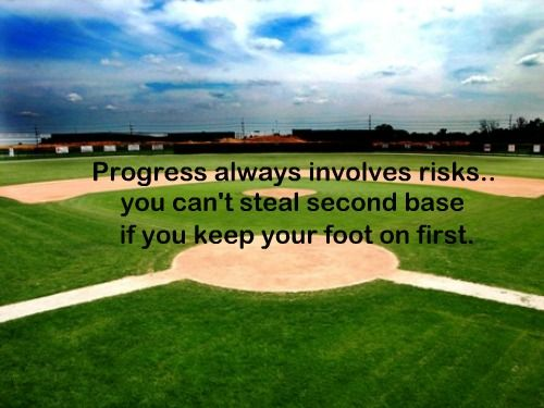 Progress Always Involves Risks, You Can't Steal Second Base If You Keep Your Foot On First