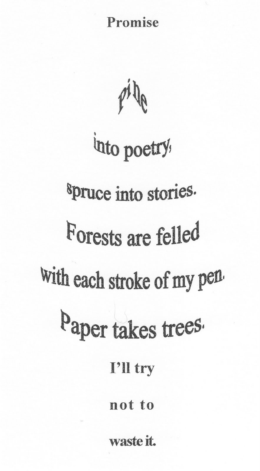 Promise Pine Into Poetry Spruce Into Stories. Forests Are Felled With Each Stroke Of My Pen. Paper Takes Trees. I'll Try Not To Waster It.