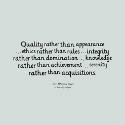 Quality Rather Than Appearance Ethics Rather Than Rules, Integrity Rather Than Domination,  Knowledge Rather Than Achievement. Serenity Rather Than Acquisitions. - Dr. Wayne Dyer