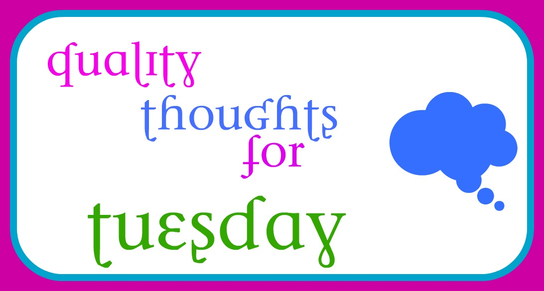 Quality Thoughts For Tuesday