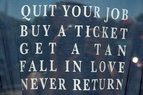 Quit Your Job Buy A Ticket Get A Tan Fall In Love Never Return ~ Animal Quote