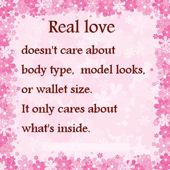 Real Love Doesn't Care About Body Type. Model Looks, Or Wallet Size. It Only Cares About What's Inside