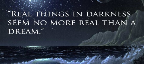 """ Real Things In Darkness Seem No More Real Than A Dream """