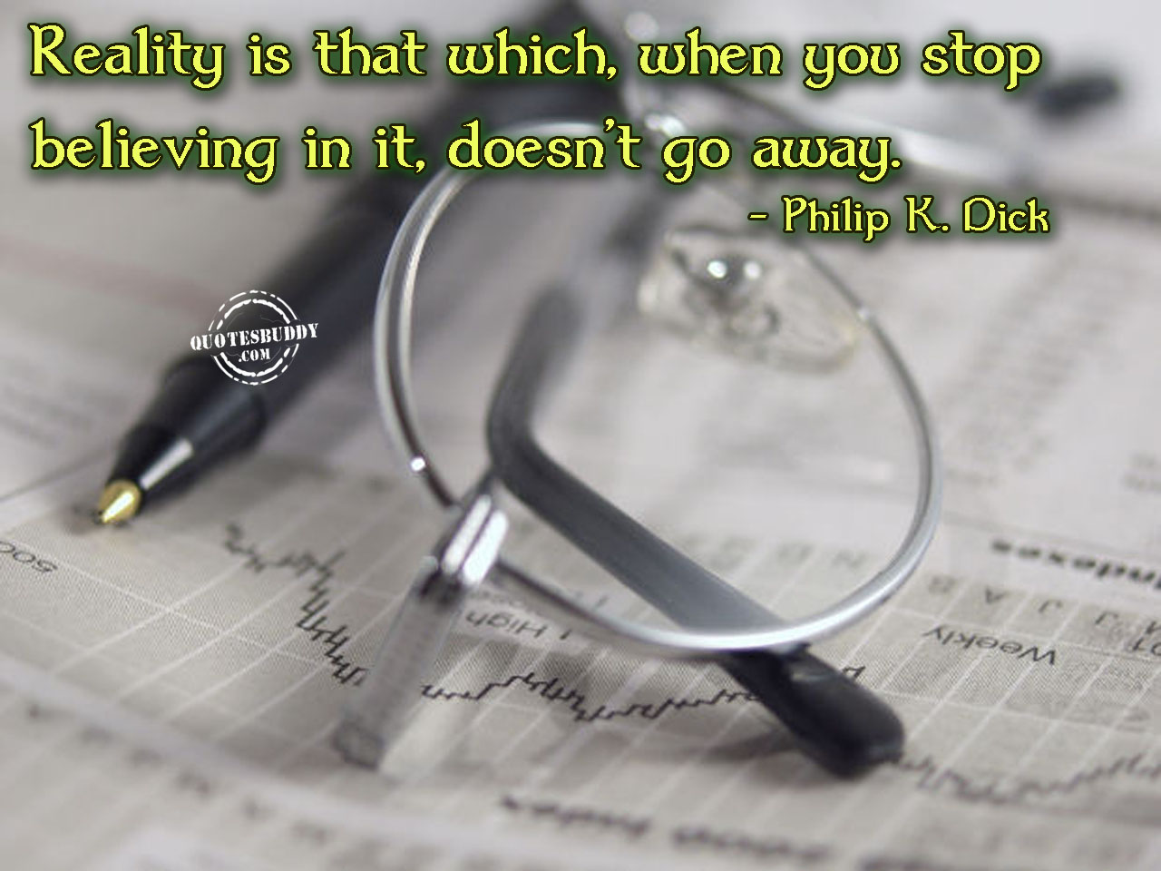 Reality Is That Which When You Stop Believing In It, Doesn't Go Away. - Philip K. Dick