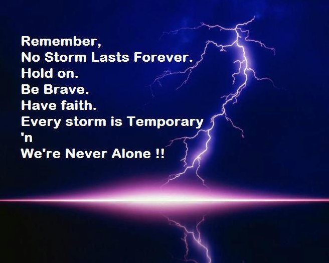 Remember, No Storm Lasts Forever. Hold On. Be Brave. Have Faith. Every Storm Is Temporary 'n We're Never Alone!!