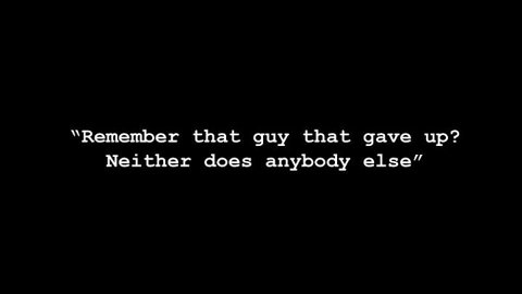 """Remember That Guy That Gave Up! Neither Does Anybody Else"""