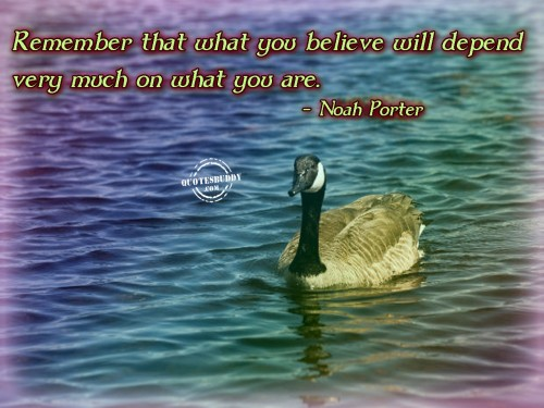 Remember That What You Believe Will Depend Very Much On What You Are. - Noah Porter