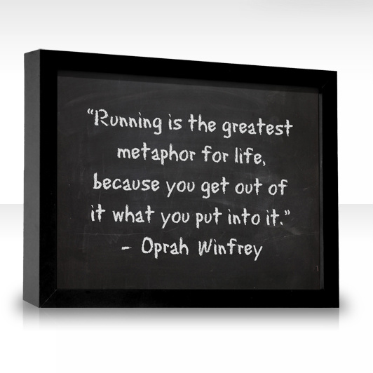 "Running Is The Greatest Metaphor For Life, Beacause You Get Out Of It What You Put Into It "" - Oprah Winfrey"