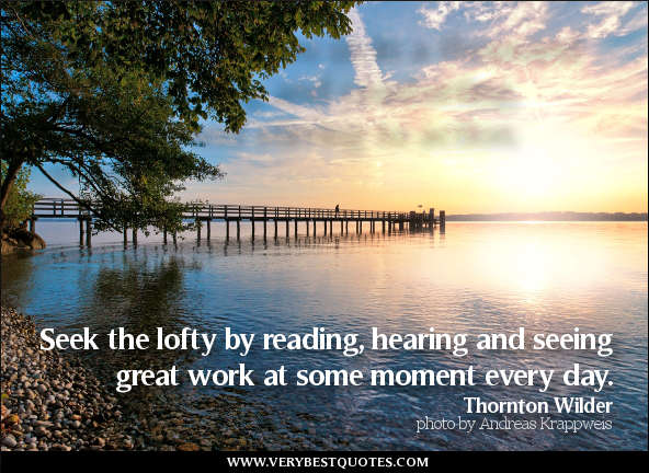 Seek The Loftly By Reading, Hearing And Seeing Great Work At Some Moment