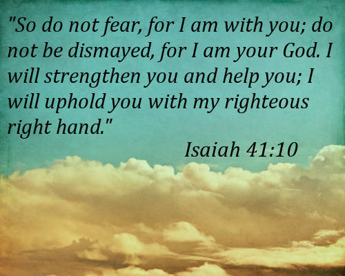 """"""" So Do Not Fear, For I Am With You, Do Not Be Dismayed, For I Am Your God. I Will Strengthen You And Help You, I Will Uphold You With My Righteous Right Hand. """" ~ Bible Quotes"""