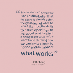 """ Solution Focused Presence Is An Abiding Belief That The Client Is Already Doing The Great Deal Of What He Would Like To Do… - Jeff Chang"