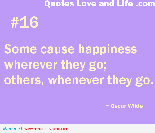 Some Cause Happiness Wherever They Go, Others, Whenever They Go. - Oscar Wilde