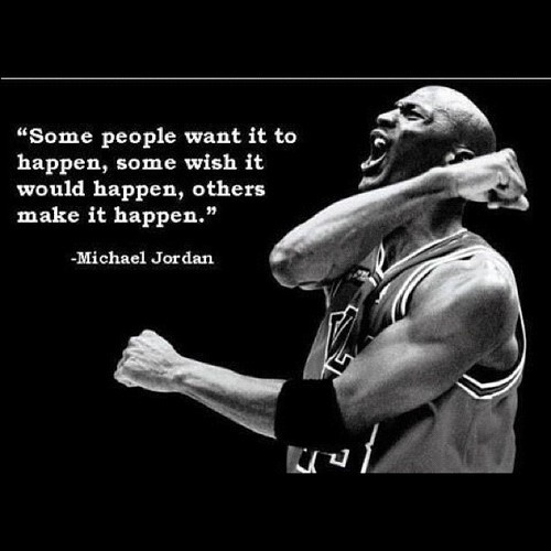 """ Some People Want It To Happen, Some Wish It Would Happen , Others Make It Happen "" - Michael Jordan"