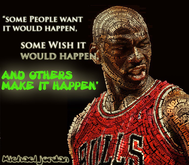 """Some People Want It Would Happen, Some Wish It Would Happen, And Others Make It Happen"""