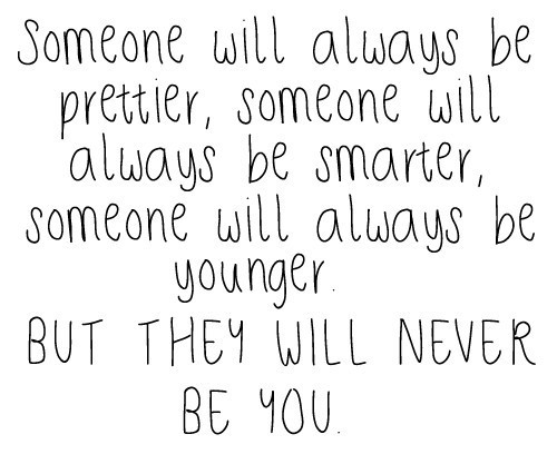 Someone Will Always Be Prettier, Someone Will Always Be Smarter, Someone Will Always Be Younger. But They Will Never Be You.