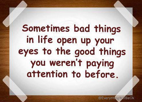 Sometimes Bad Things In Life Open Up Your Eyes To The Good Things You Weren't Paying Attention To Before